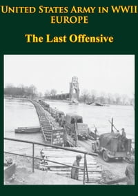 United States Army In WWII - Europe - The Last Offensive: [Illustrated Edition]