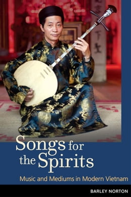 Book Songs for the Spirits: Music and Mediums in Modern Vietnam by Barley Norton