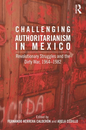 Challenging Authoritarianism in Mexico Revolutionary Struggles and the Dirty War,  1964-1982