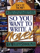 So You Want to Write a Novel by Lou W. Stanek, PhD