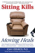 Sitting Kills, Moving Heals: How Everyday Movement Will Prevent Pain, Illness, and Early Death -- and Exercise Alone Won't by Joan Vernikos