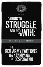 Daring to Struggle, Failing to Win: The Red Army Faction's 1977 Campaign of Desperation by J. Smith
