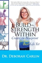 Build the Strength Within: Create the Blueprint for Your Best Life Yet by Dr. Deb Carlin