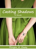 Casting Shadows: A Novel by Morgan A. Casey