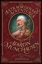 The Extraordinary Adventures of Baron Munchausen: A Game of Tall Tales and Playing Roles by James Wallis