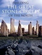 Building the Great Stone Circles of the North by Colin Richards