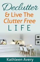 Declutter & Live the Clutter Free Life by Kathleen Avery