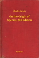 On the Origin of Species, 6th Edition by Charles Darwin