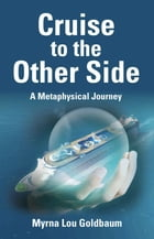 CRUISE TO THE OTHER SIDE: A Metaphysical Journey by Myrna Lou Goldbaum