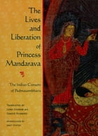 The Lives and Liberation of Princess Mandarava: The Indian Consort of Padmasambhava