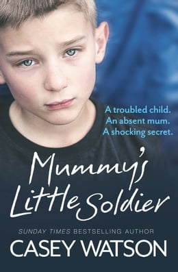 Book Mummy's Little Soldier: A troubled child. An absent mum. A shocking secret. by Casey Watson
