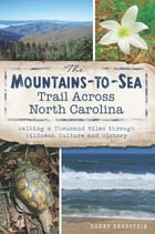 The Mountains-to-Sea Trail Across North Carolina: Walking a Thousand Miles through Wildness, Culture and History by Danny Bernstein