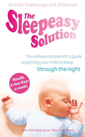 The Sleepeasy Solution The exhausted parent's guide to getting your child to sleep - from birth to 5