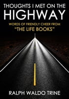 """THOUGHTS I MET ON THE HIGHWAY: WORDS OF FRIENDLY CHEERS FROM """"THE LIFE BOOKS"""" by Ralph Waldo Trine"""