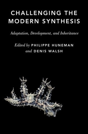 Challenging the Modern Synthesis: Adaptation, Development, and Inheritance by Philippe Huneman