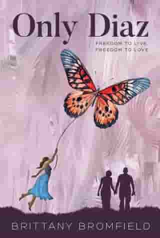 Only Diaz: Freedom to Live, Freedom to Love by Brittany Mary Bromfield