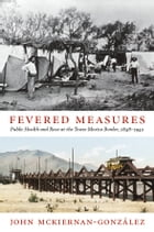 Fevered Measures: Public Health and Race at the Texas-Mexico Border, 1848–1942 by John Mckiernan-González