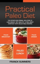 Practical Paleo Diet: The effortless primal solutions to lose weight, get healthy, and feel great everyday with delectable by Franck SUMMERS