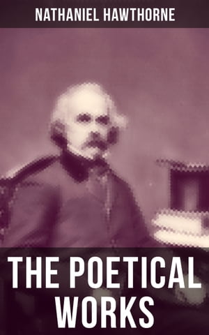 The Poetical Works of Nathaniel Hawthorne: Address to the Moon, The Darken'd Veil, Earthly Pomp, Forms of Heroes, Go to the Grave, The Ocean…