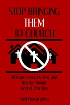 Stop Bringing Them to Church: Who the Church Is, Isn't, and Why It Should STay That Way by David Washington