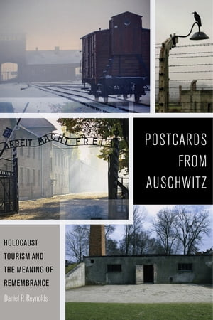 Postcards from Auschwitz: Holocaust Tourism and the Meaning of Remembrance by Daniel P. Reynolds