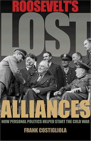 Roosevelt's Lost Alliances How Personal Politics Helped Start the Cold War