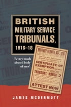 British Military Service Tribunals, 1916-18: A Very Much Abused Body of Men by James McDermott