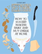 Everyday Cheesemaking: How to Succeed Making Dairy and Nut Cheese at Home by K Ruby Blume