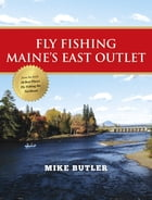 Fly Fishing Maine's East Outlet by Mike Butler