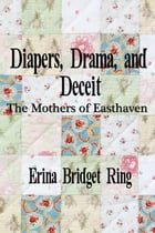 Diapers, Drama, and Deceit: The Mothers of Easthaven by Erina Bridget Ring