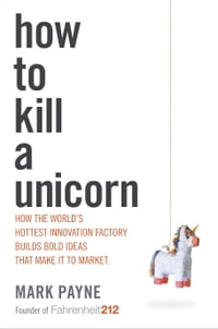 How to Kill a Unicorn: How the World's Hottest Innovation Factory Builds Bold Ideas That Make It to…