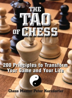 The Tao Of Chess: 200 Principles to Transform Your Game and Your Life 200 Principles to Transform Your Game and Your Life