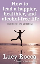 How to Lead a Happier, Healthier, and Alcohol-Free Life: The Rise of the Soberista by Lucy Rocca