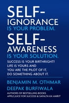 Self-Ignorance Is Your Problem. Self-Awareness Is Your Solution.: Success Is Your Birthright! Life Is Yours and You Are the Pilot of It, Do Something  by Benjamin M. Othmar