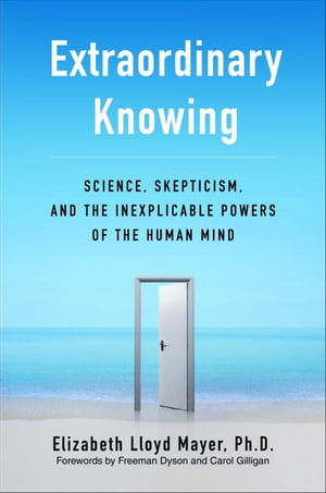 Extraordinary Knowing Science,  Skepticism,  and the Inexplicable Powers of the Human Mind