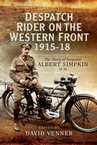 Despatch Rider on the Western Front 1915-18: The Diary of Sergeant Albert Simpkin MM by Albert Simpkin