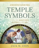 Understanding Temple Symbols Through Scripture, History, and Art by Lyon
