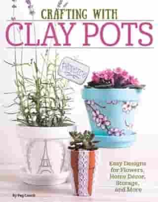 Crafting with Clay Pots: Easy Designs for Flowers, Home Decor, Storage, and More by Colleen Dorsey