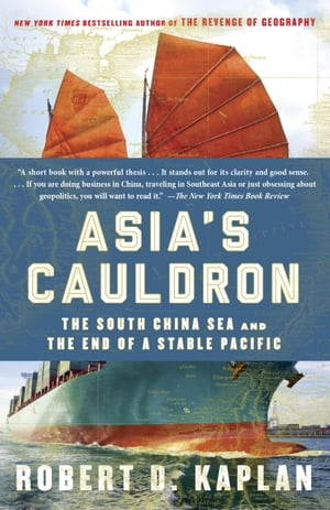 Asia's Cauldron The South China Sea and the End of a Stable Pacific