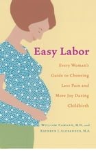Easy Labor: Every Woman's Guide to Choosing Less Pain and More Joy During Childbirth by William Camann