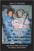 Integrating Women into the Astronaut Corps: Politics and Logistics at NASA, 1972–2004 de Amy E. Foster