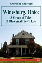 Winesburg, Ohio: A Group of Tales of Ohio Small Town Life by Sherwood Anderson