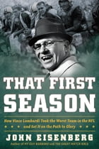 That First Season: How Vince Lombardi Took the Worst Team in the NFL and Set It on the Path to Glory by John Eisenberg