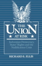 The Union at Risk : Jacksonian Democracy States' Rights and the Nullification Crisis: Jacksonian Democracy, States' Rights and the Nullification Crisi by Richard E. Ellis