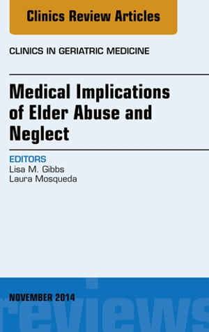 Medical Implications of Elder Abuse and Neglect,  An Issue of Clinics in Geratric Medicine,