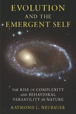 Book Evolution and the Emergent Self: The Rise of Complexity and Behavioral Versatility in Nature by Raymond L. Neubauer