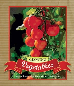 Growing Vegetables Vegetables for all seasons. Grow,  harvest,  eat.