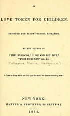 A love token for children: A love token for children : designed for Sunday-School libraries by Catharine Maria Sedgwick