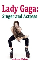 Lady Gaga: Singer and Actress by Aubrey  Walker