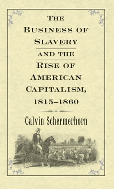 The Business of Slavery and the Rise of American Capitalism, 1815 1860